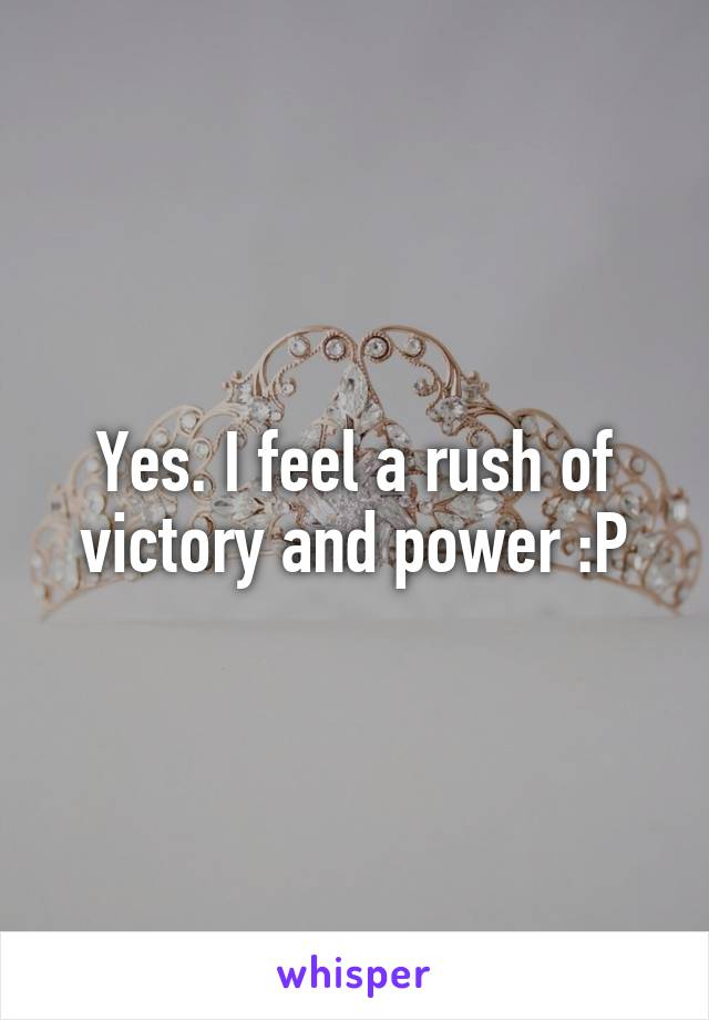 Yes. I feel a rush of victory and power :P