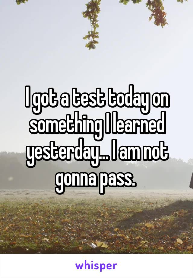 I got a test today on something I learned yesterday... I am not gonna pass.