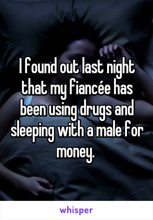 I found out last night that my fiancée has been using drugs and sleeping with a male for money.