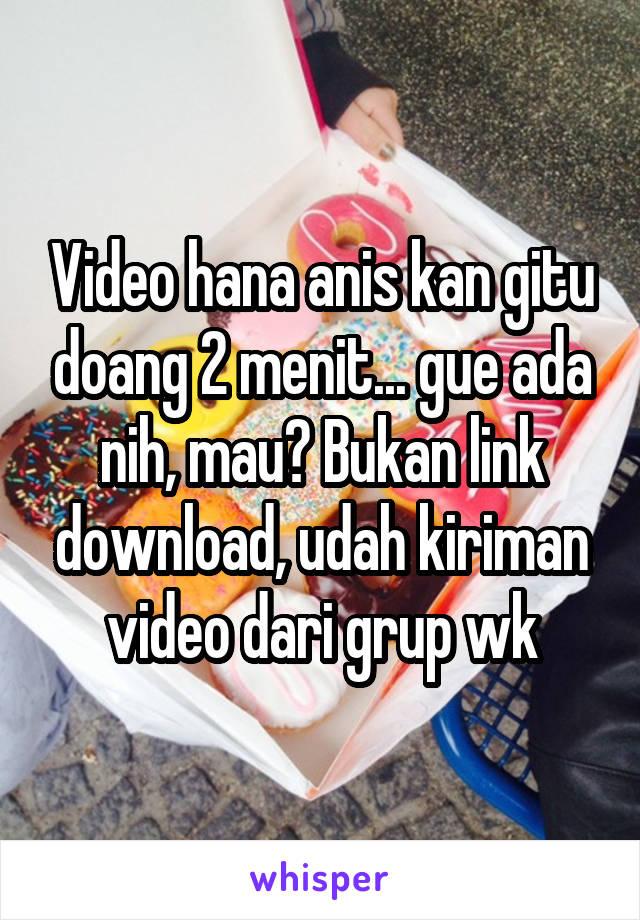 Video hana anis kan gitu doang 2 menit... gue ada nih, mau? Bukan link download, udah kiriman video dari grup wk