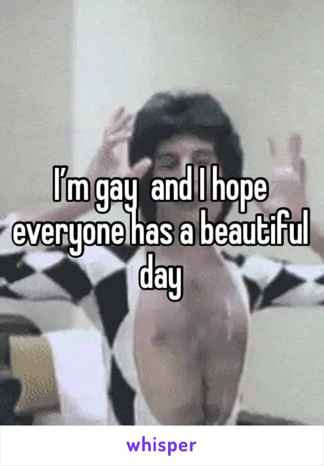 I'm gay  and I hope everyone has a beautiful day