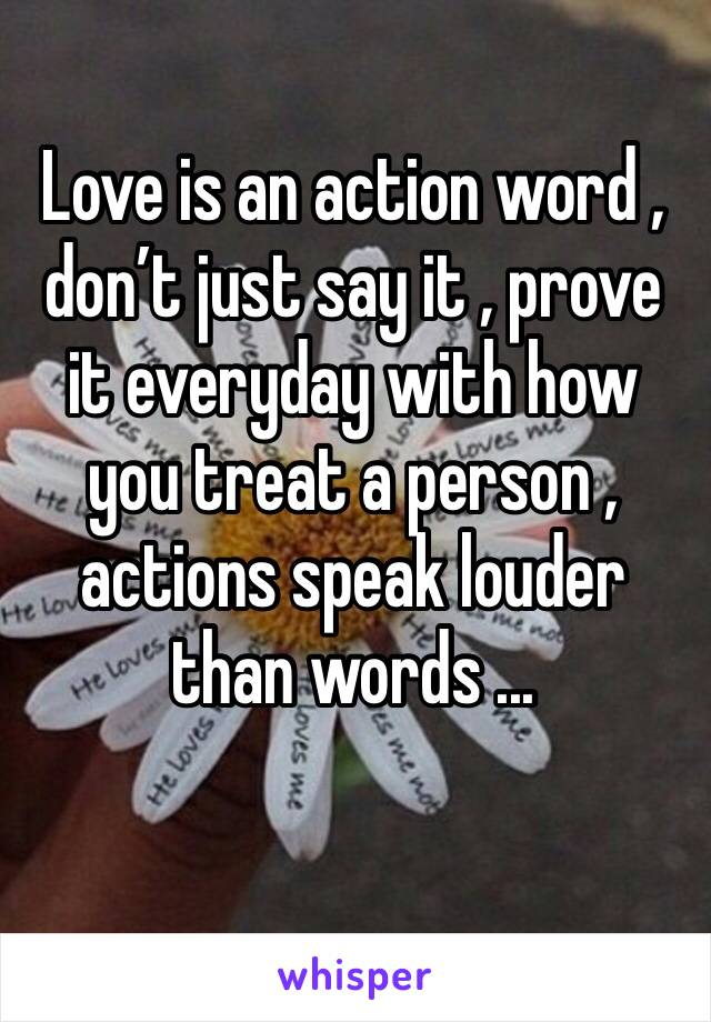 Love is an action word , don't just say it , prove it everyday with how you treat a person , actions speak louder than words ...