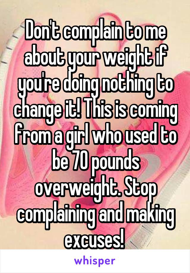 Don't complain to me about your weight if you're doing nothing to change it! This is coming from a girl who used to be 70 pounds overweight. Stop complaining and making excuses!