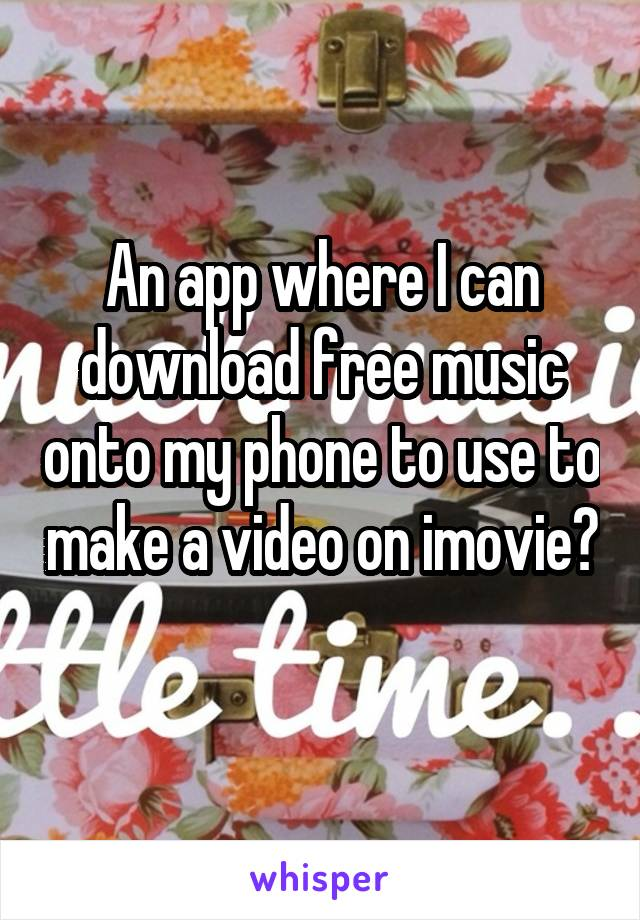 An app where I can download free music onto my phone to use to make a video on imovie?