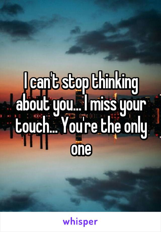 I can't stop thinking about you... I miss your touch... You're the only one