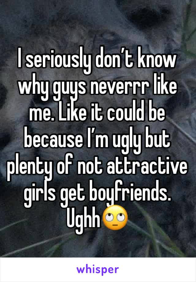 I seriously don't know why guys neverrr like me. Like it could be because I'm ugly but plenty of not attractive girls get boyfriends. Ughh🙄