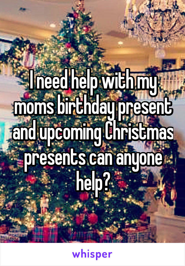 I need help with my moms birthday present and upcoming Christmas presents can anyone help?