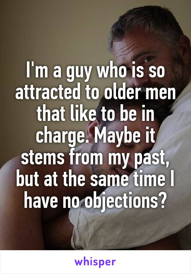 I'm a guy who is so attracted to older men that like to be in charge. Maybe it stems from my past, but at the same time I have no objections?