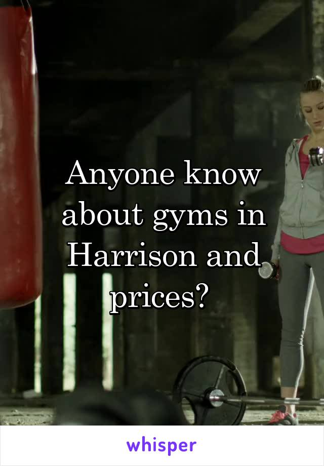 Anyone know about gyms in Harrison and prices?