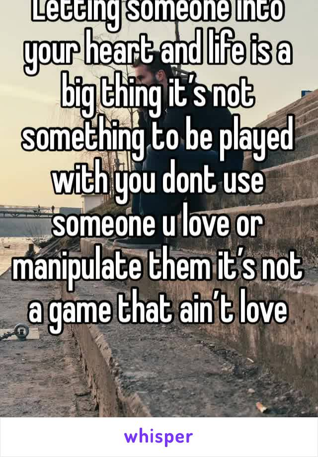 Letting someone into your heart and life is a big thing it's not something to be played with you dont use someone u love or manipulate them it's not a game that ain't love
