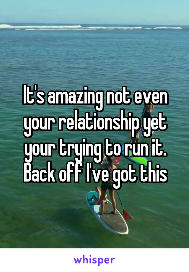 It's amazing not even your relationship yet your trying to run it. Back off I've got this