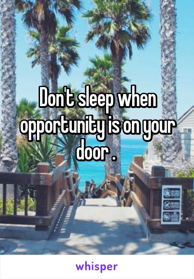 Don't sleep when opportunity is on your door .