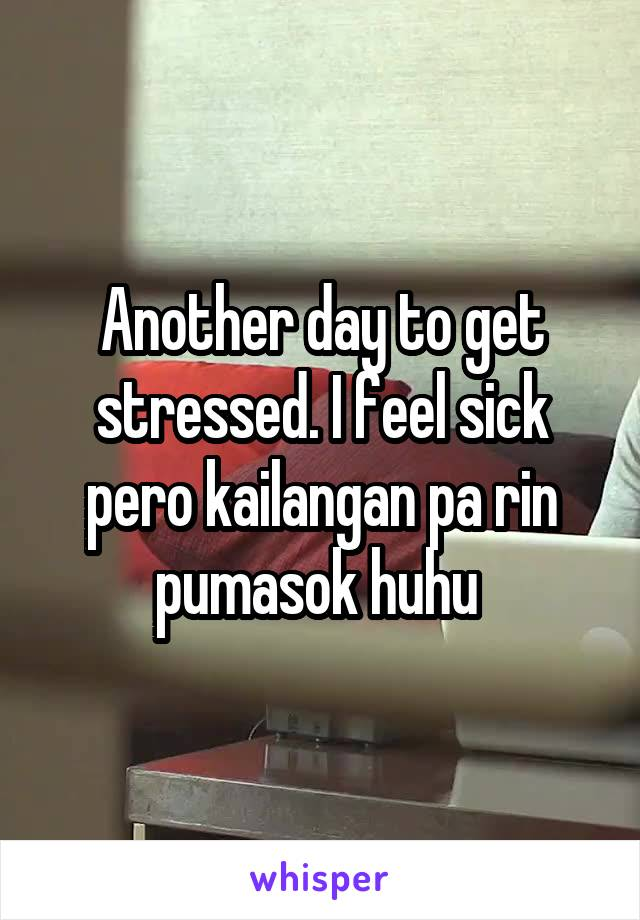 Another day to get stressed. I feel sick pero kailangan pa rin pumasok huhu
