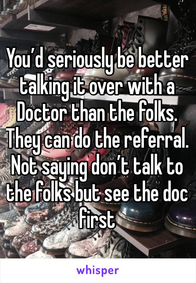 You'd seriously be better talking it over with a Doctor than the folks. They can do the referral. Not saying don't talk to the folks but see the doc first