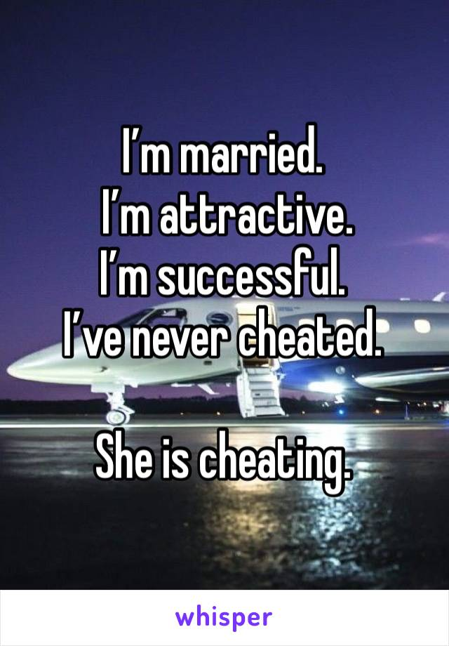 I'm married.  I'm attractive.  I'm successful.  I've never cheated.   She is cheating.