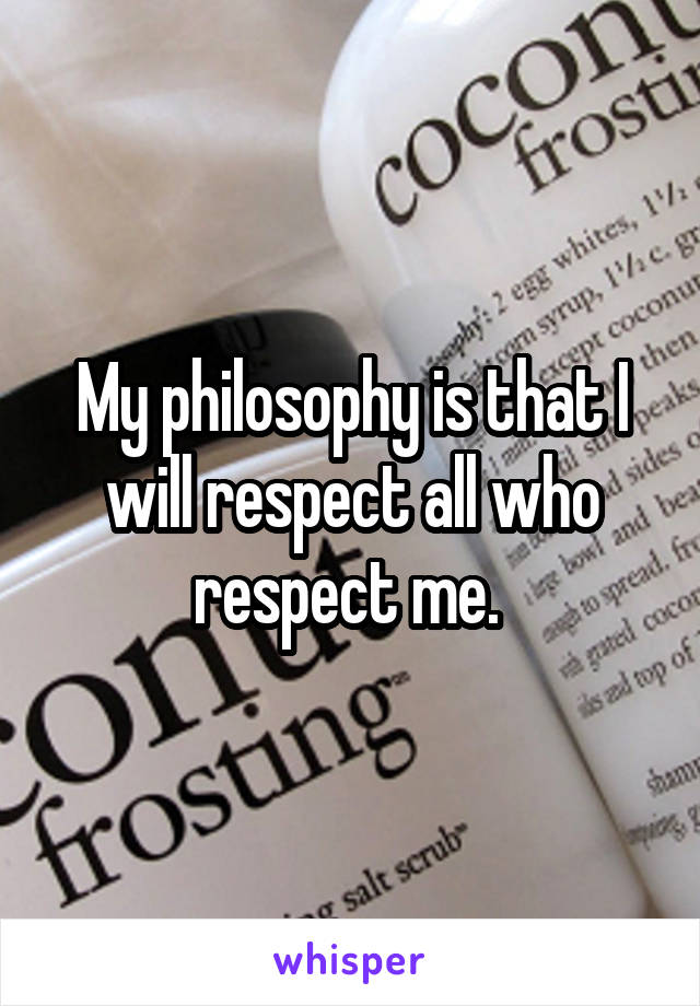 My philosophy is that I will respect all who respect me.