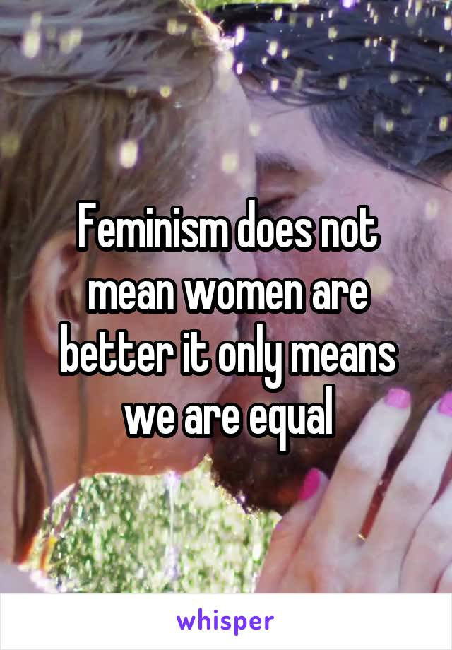 Feminism does not mean women are better it only means we are equal