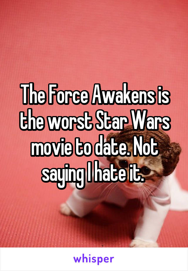 The Force Awakens is the worst Star Wars movie to date. Not saying I hate it.