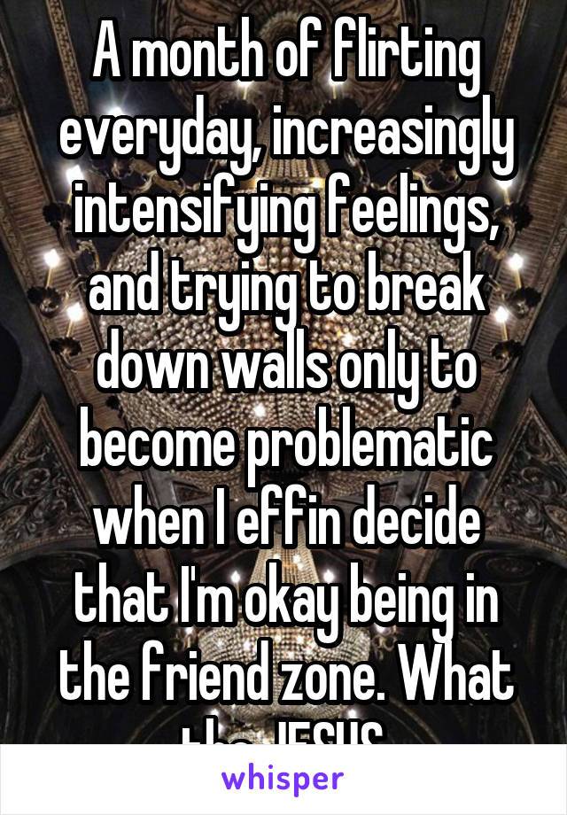 A month of flirting everyday, increasingly intensifying feelings, and trying to break down walls only to become problematic when I effin decide that I'm okay being in the friend zone. What the JESUS.