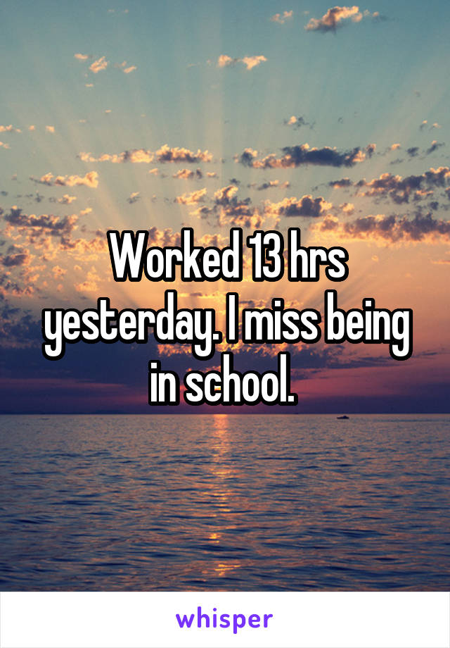 Worked 13 hrs yesterday. I miss being in school.