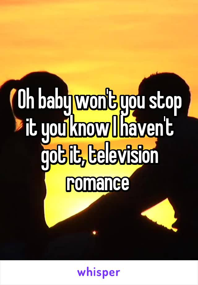 Oh baby won't you stop it you know I haven't got it, television romance