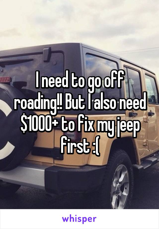 I need to go off roading!! But I also need $1000+ to fix my jeep first :(
