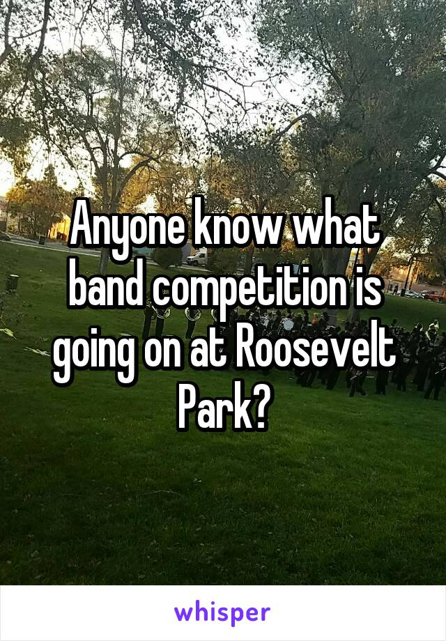Anyone know what band competition is going on at Roosevelt Park?