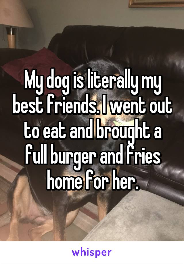 My dog is literally my best friends. I went out to eat and brought a full burger and fries home for her.