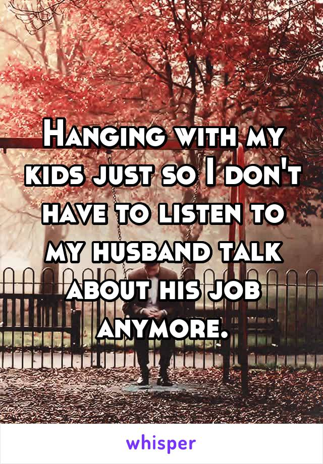 Hanging with my kids just so I don't have to listen to my husband talk about his job anymore.