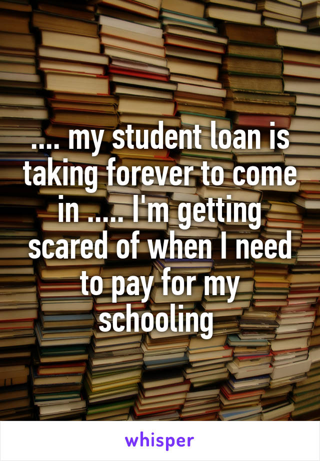 .... my student loan is taking forever to come in ..... I'm getting scared of when I need to pay for my schooling