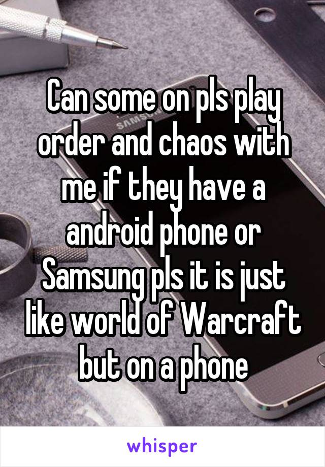 Can some on pls play order and chaos with me if they have a android phone or Samsung pls it is just like world of Warcraft but on a phone