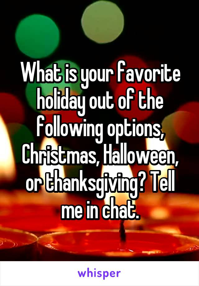 What is your favorite holiday out of the following options, Christmas, Halloween, or thanksgiving? Tell me in chat.