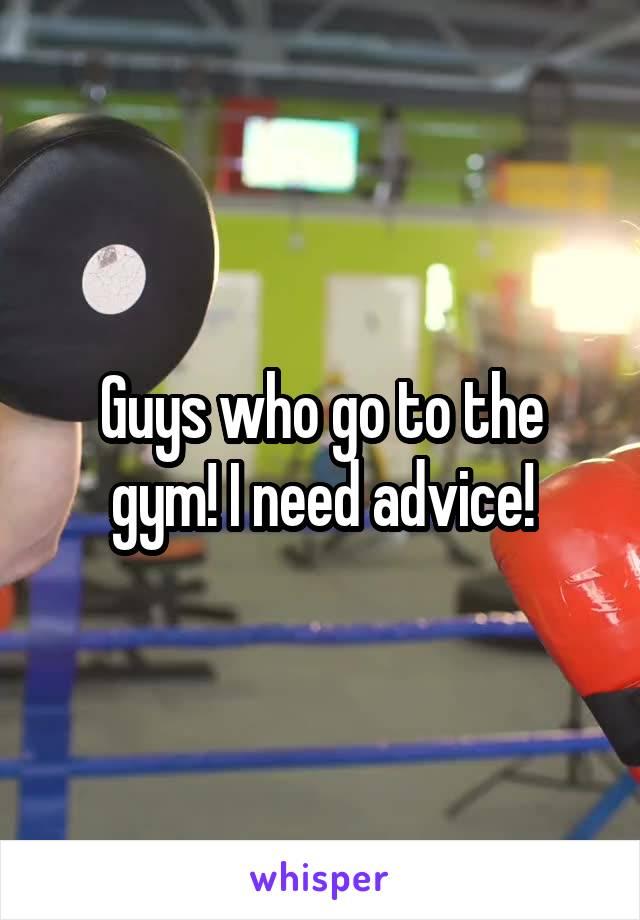 Guys who go to the gym! I need advice!