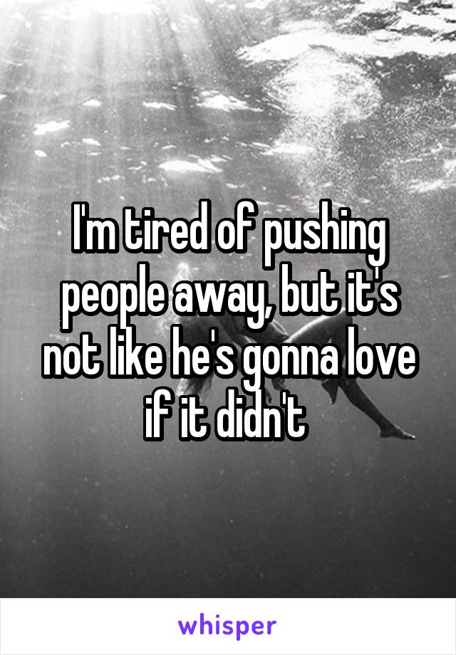 I'm tired of pushing people away, but it's not like he's gonna love if it didn't