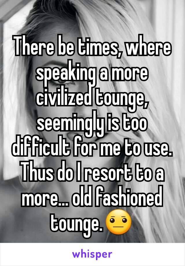 There be times, where speaking a more civilized tounge, seemingly is too difficult for me to use. Thus do I resort to a more... old fashioned tounge.😐