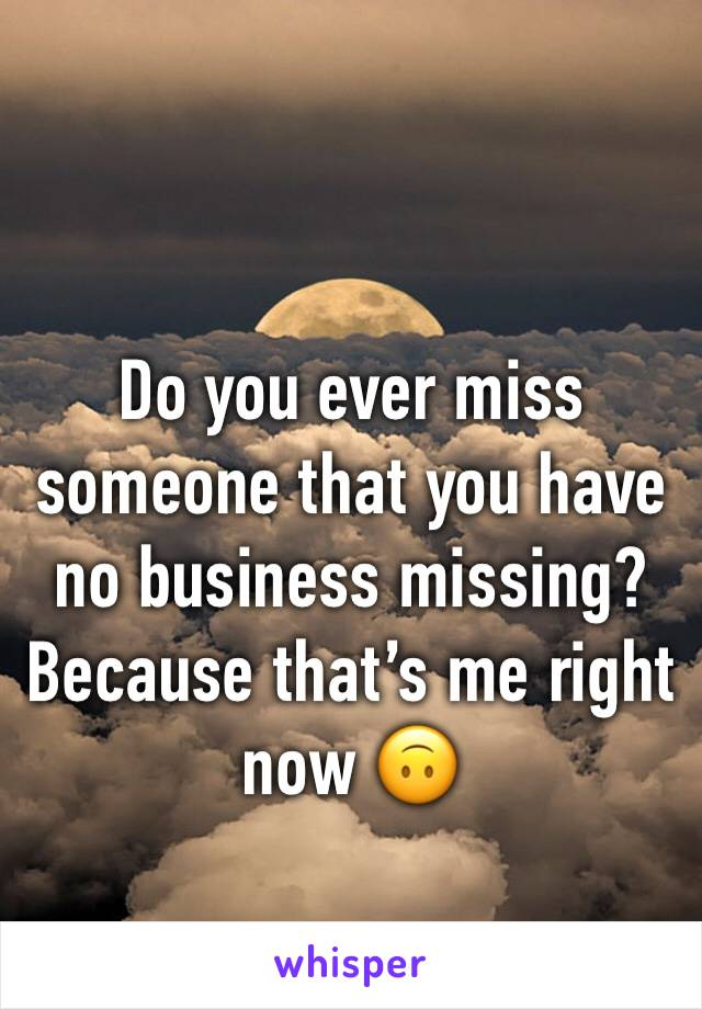 Do you ever miss someone that you have no business missing? Because that's me right now 🙃