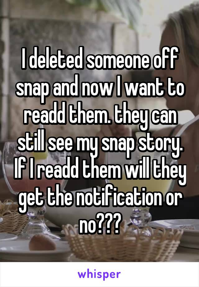 I deleted someone off snap and now I want to readd them. they can still see my snap story. If I readd them will they get the notification or no???