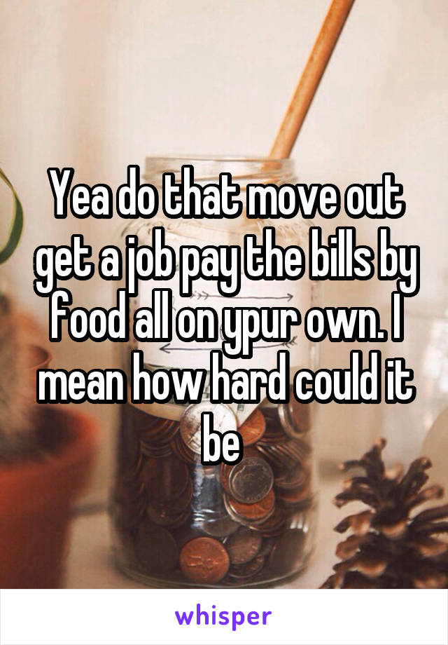 Yea do that move out get a job pay the bills by food all on ypur own. I mean how hard could it be
