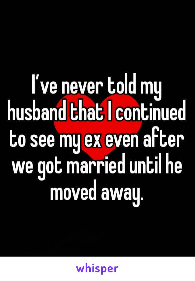 I've never told my husband that I continued to see my ex even after we got married until he moved away.