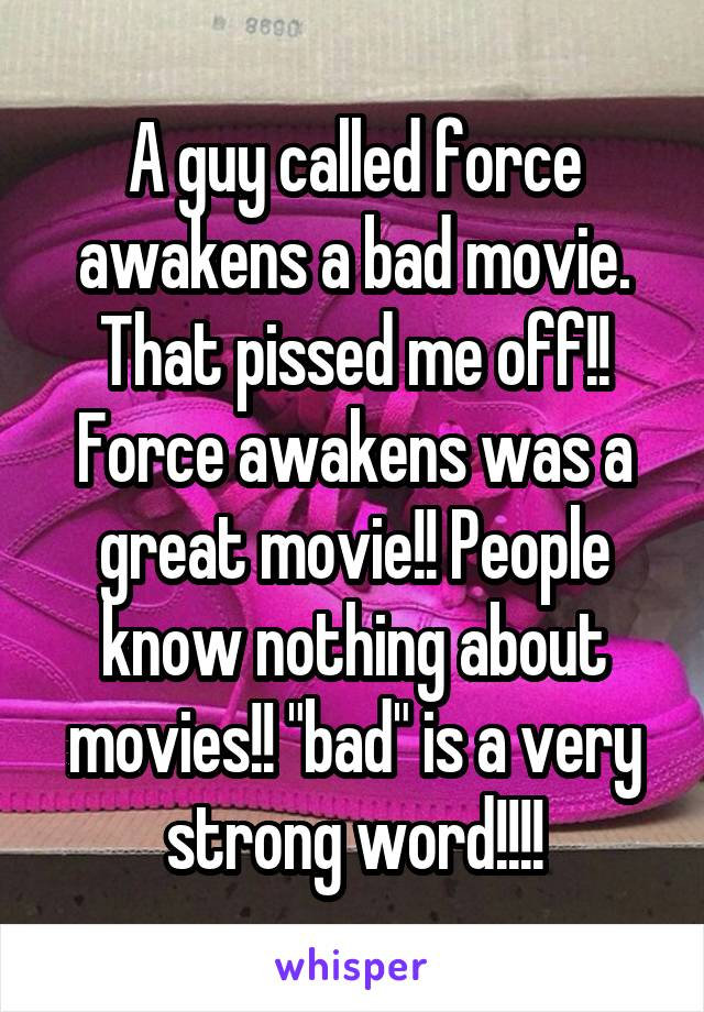 """A guy called force awakens a bad movie. That pissed me off!! Force awakens was a great movie!! People know nothing about movies!! """"bad"""" is a very strong word!!!!"""