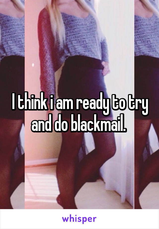 I think i am ready to try and do blackmail.