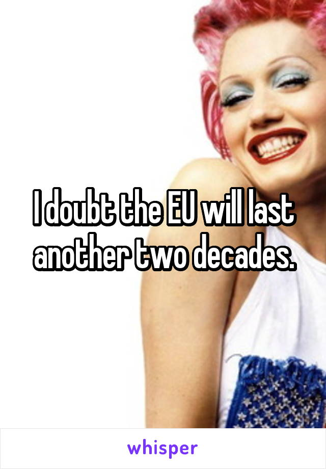 I doubt the EU will last another two decades.