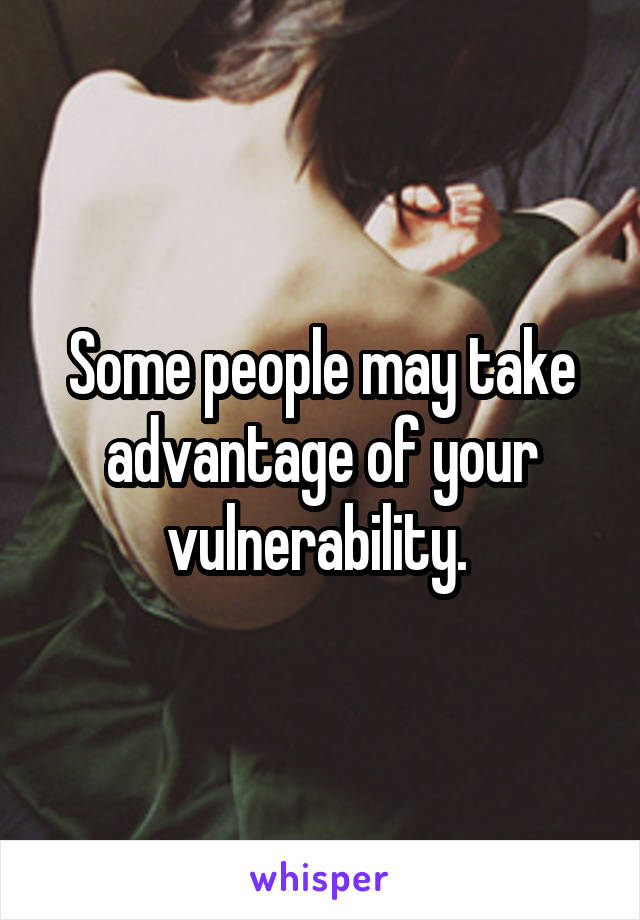 Some people may take advantage of your vulnerability.