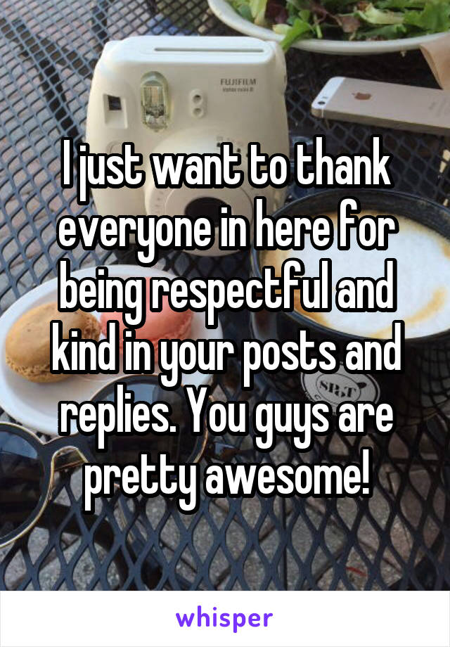 I just want to thank everyone in here for being respectful and kind in your posts and replies. You guys are pretty awesome!