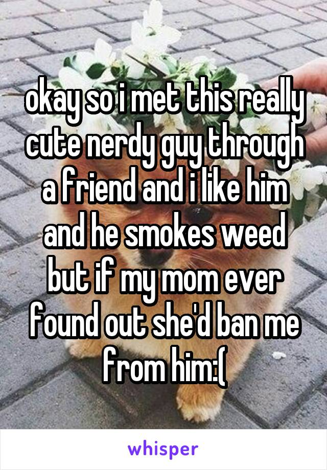 okay so i met this really cute nerdy guy through a friend and i like him and he smokes weed but if my mom ever found out she'd ban me from him:(