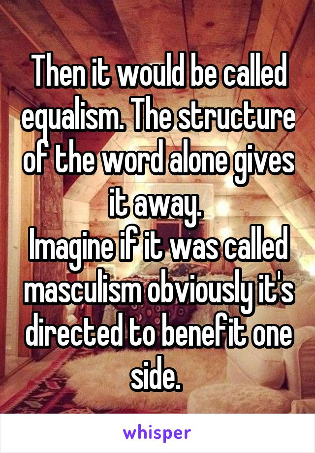 Then it would be called equalism. The structure of the word alone gives it away.  Imagine if it was called masculism obviously it's directed to benefit one side.