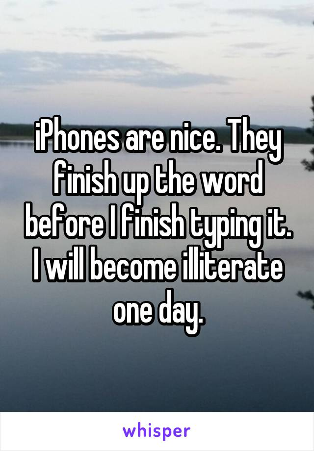 iPhones are nice. They finish up the word before I finish typing it. I will become illiterate one day.