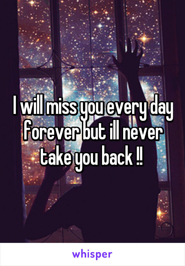 I will miss you every day forever but ill never take you back !!