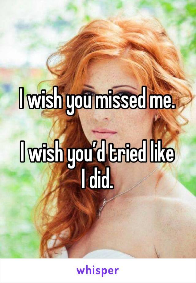 I wish you missed me.   I wish you'd tried like I did.