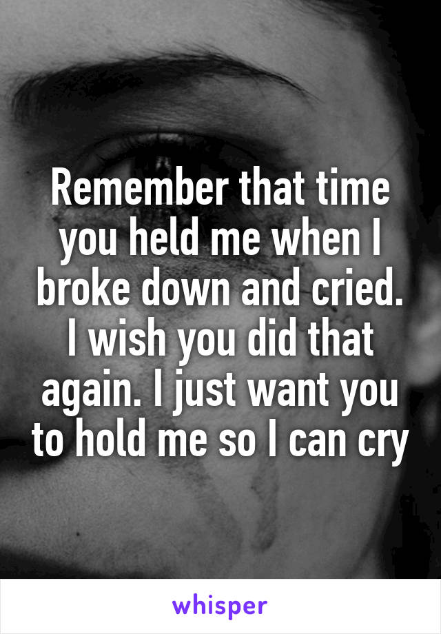 Remember that time you held me when I broke down and cried. I wish you did that again. I just want you to hold me so I can cry